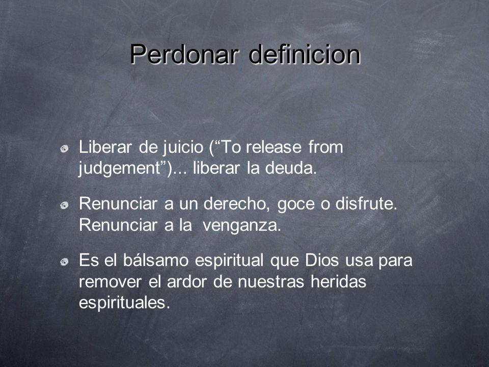 Perdonar definicion Liberar de juicio (To release from judgement)... liberar la deuda. Renunciar a un derecho, goce o disfrute. Renunciar a la venganz