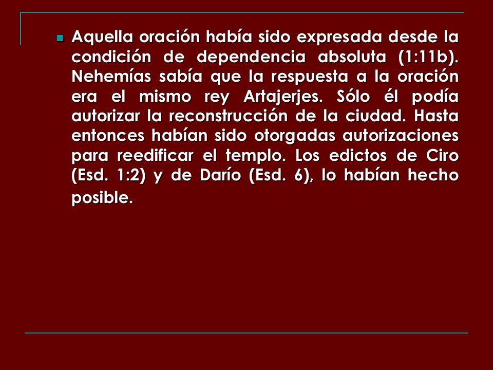 Aquella oración había sido expresada desde la condición de dependencia absoluta (1:11b). Nehemías sabía que la respuesta a la oración era el mismo rey