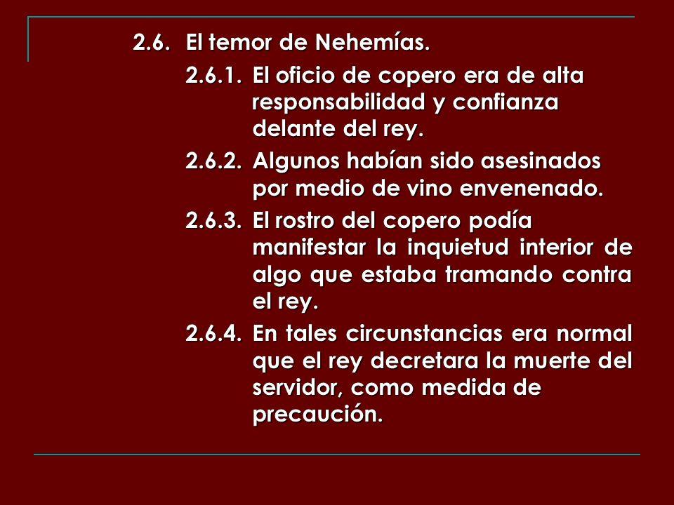 2.6.El temor de Nehemías. 2.6.1.El oficio de copero era de alta responsabilidad y confianza delante del rey. 2.6.2.Algunos habían sido asesinados por
