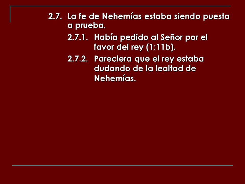 2.7.La fe de Nehemías estaba siendo puesta a prueba. 2.7.1.Había pedido al Señor por el favor del rey (1:11b). 2.7.2.Pareciera que el rey estaba dudan