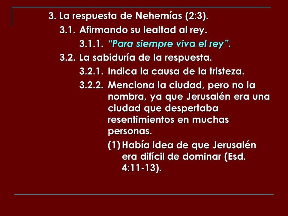 3. La respuesta de Nehemías (2:3). 3.1.Afirmando su lealtad al rey. 3.1.1. Para siempre viva el rey. 3.2.La sabiduría de la respuesta. 3.2.1.Indica la