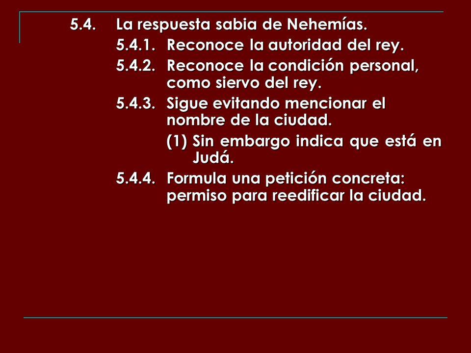 5.4.La respuesta sabia de Nehemías. 5.4.1.Reconoce la autoridad del rey. 5.4.2.Reconoce la condición personal, como siervo del rey. 5.4.3.Sigue evitan
