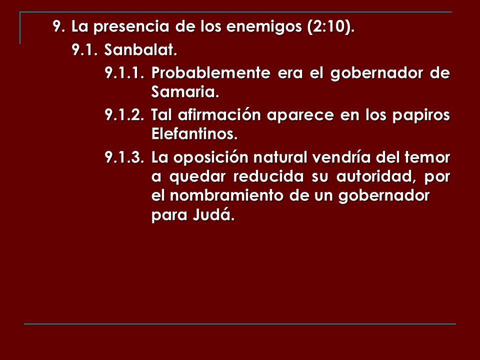 9. La presencia de los enemigos (2:10). 9.1.Sanbalat. 9.1.1.Probablemente era el gobernador de Samaria. 9.1.2.Tal afirmación aparece en los papiros El