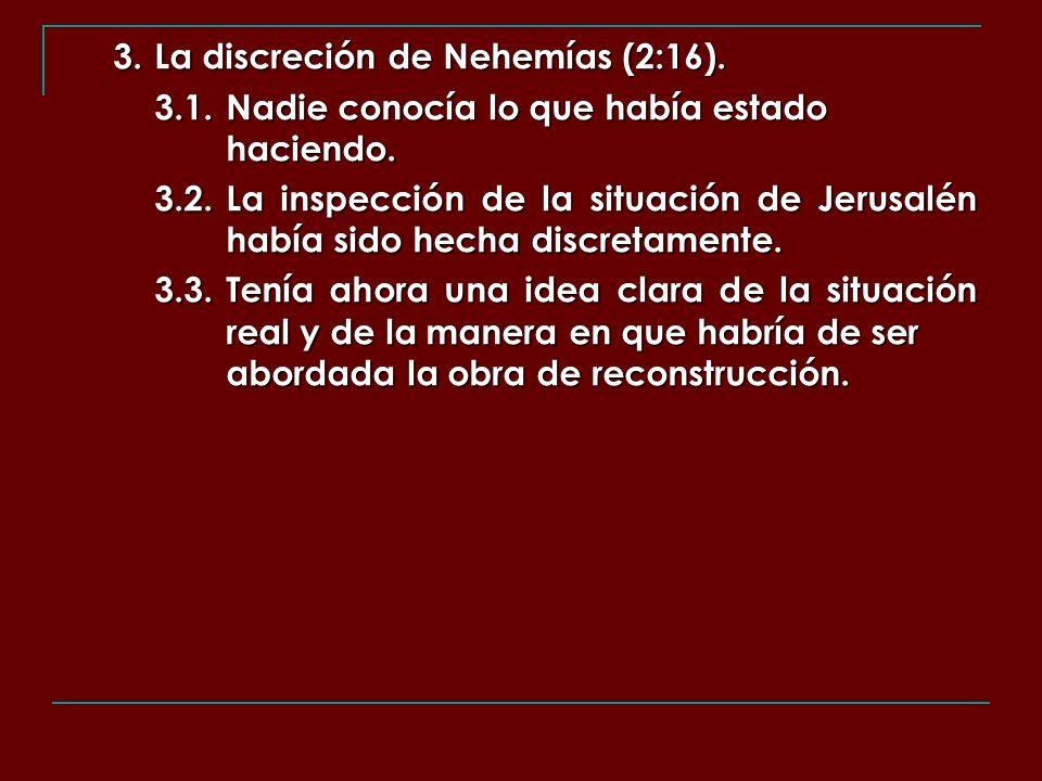 3. La discreción de Nehemías (2:16). 3.1.Nadie conocía lo que había estado haciendo. 3.2.La inspección de la situación de Jerusalén había sido hecha d