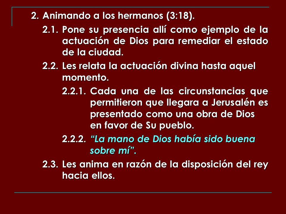 2. Animando a los hermanos (3:18). 2.1.Pone su presencia allí como ejemplo de la actuación de Dios para remediar el estado de la ciudad. 2.2.Les relat