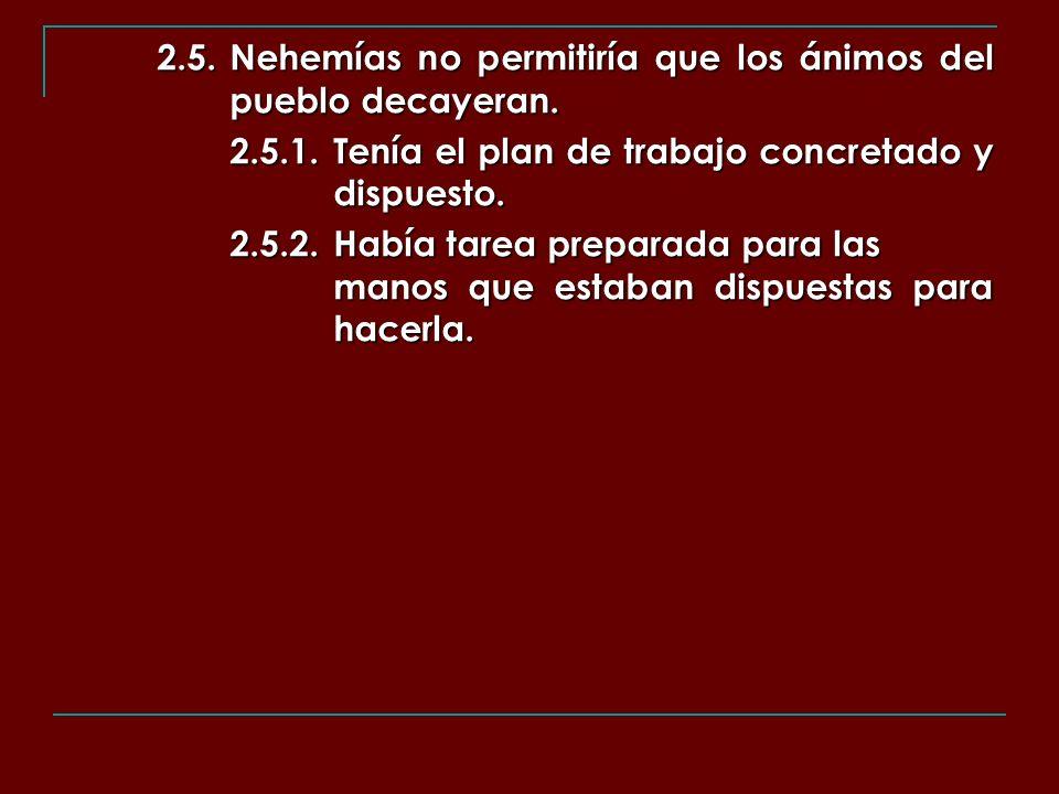 2.5.Nehemías no permitiría que los ánimos del pueblo decayeran. 2.5.1.Tenía el plan de trabajo concretado y dispuesto. 2.5.2.Había tarea preparada par