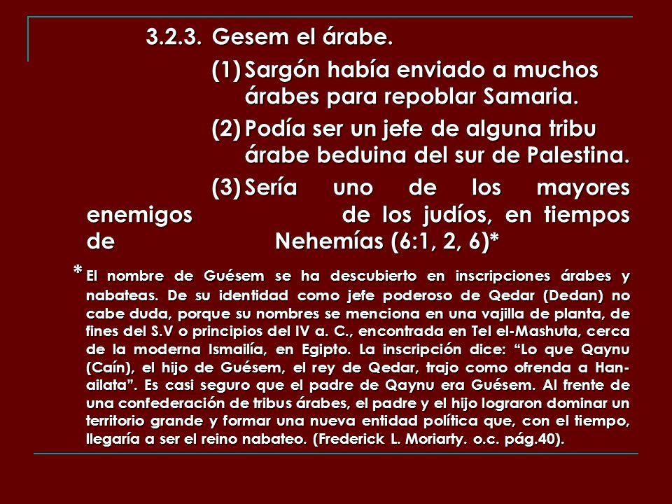 3.2.3.Gesem el árabe. (1)Sargón había enviado a muchos árabes para repoblar Samaria. (2)Podía ser un jefe de alguna tribu árabe beduina del sur de Pal