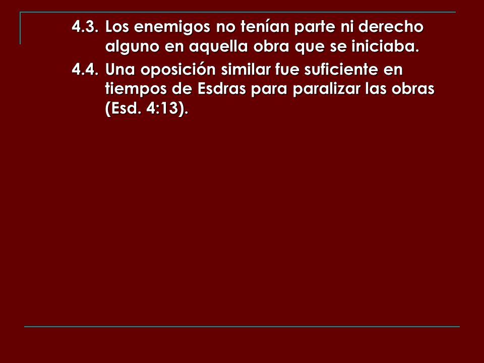 4.3.Los enemigos no tenían parte ni derecho alguno en aquella obra que se iniciaba. 4.4.Una oposición similar fue suficiente en tiempos de Esdras para
