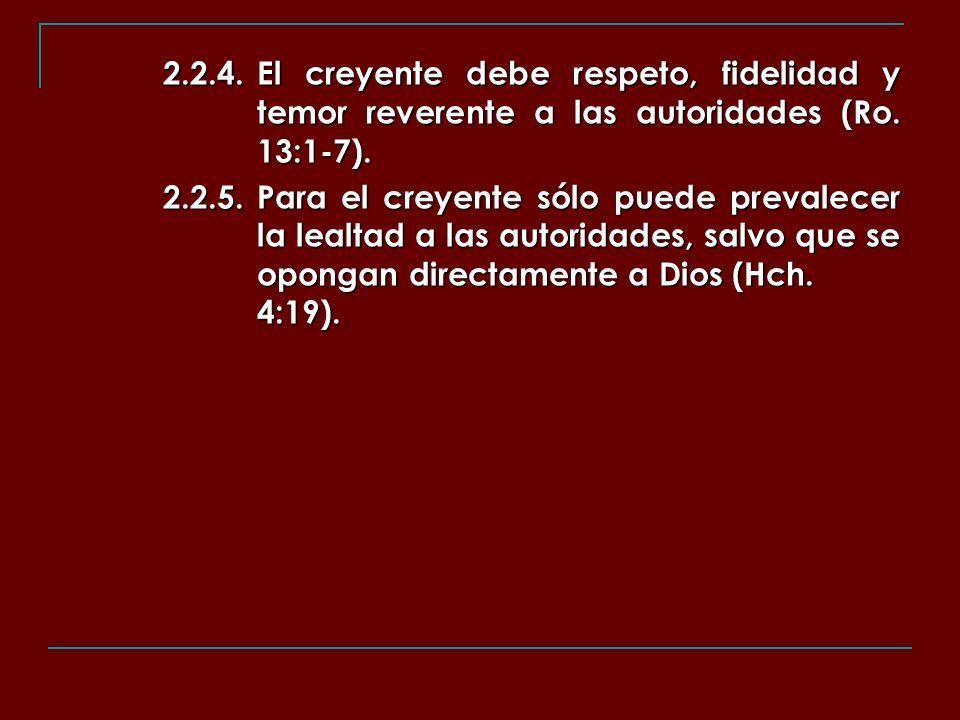 2.2.4.El creyente debe respeto, fidelidad y temor reverente a las autoridades (Ro. 13:1-7). 2.2.5.Para el creyente sólo puede prevalecer la lealtad a