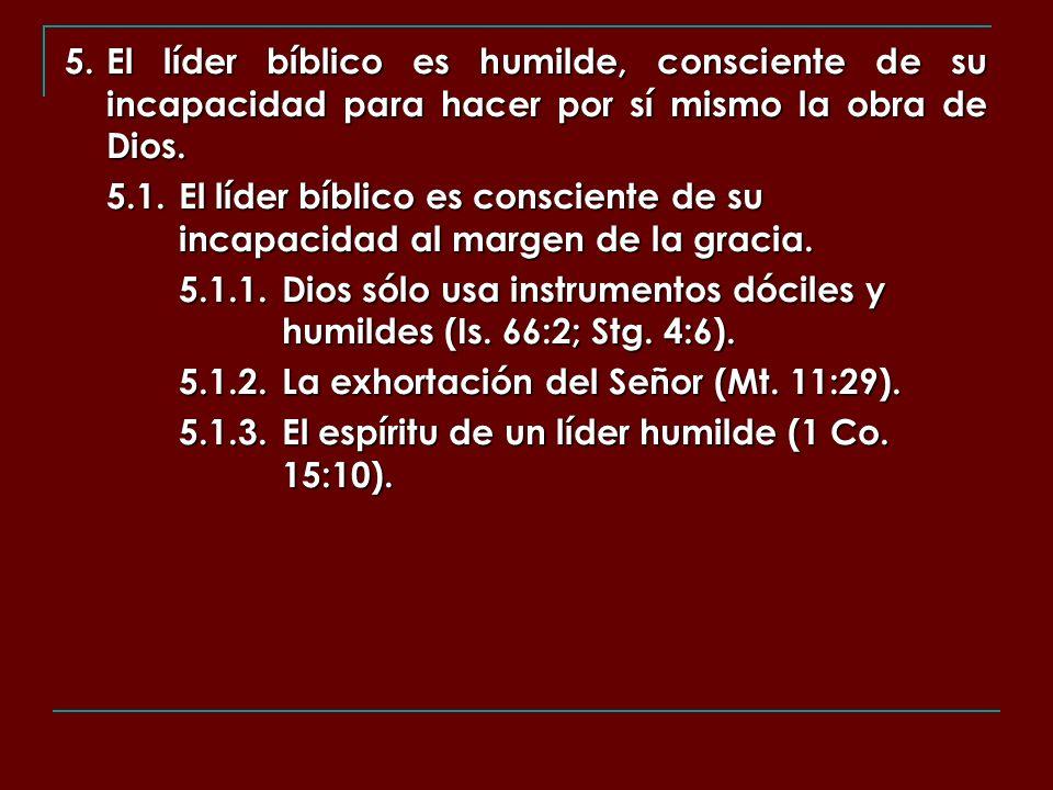 5. El líder bíblico es humilde, consciente de su incapacidad para hacer por sí mismo la obra de Dios. 5.1.El líder bíblico es consciente de su incapac