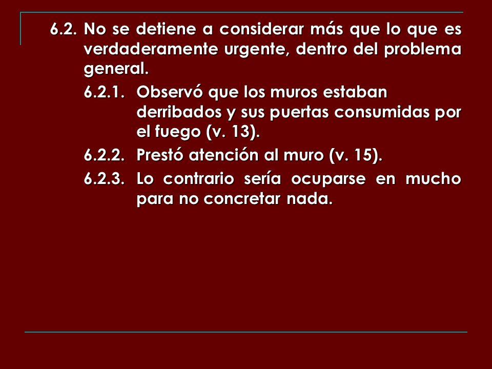 6.2.No se detiene a considerar más que lo que es verdaderamente urgente, dentro del problema general. 6.2.1.Observó que los muros estaban derribados y