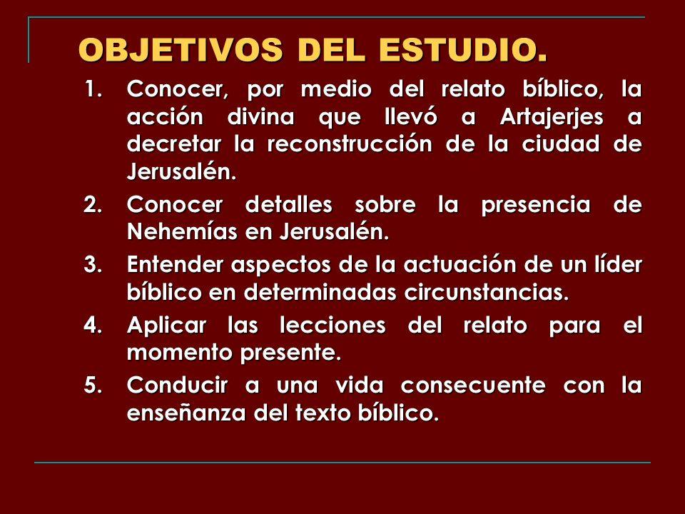 OBJETIVOS DEL ESTUDIO. 1.Conocer, por medio del relato bíblico, la acción divina que llevó a Artajerjes a decretar la reconstrucción de la ciudad de J