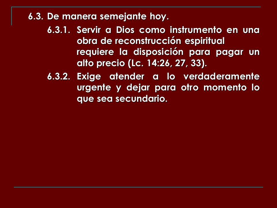 6.3.De manera semejante hoy. 6.3.1.Servir a Dios como instrumento en una obra de reconstrucción espiritual requiere la disposición para pagar un alto