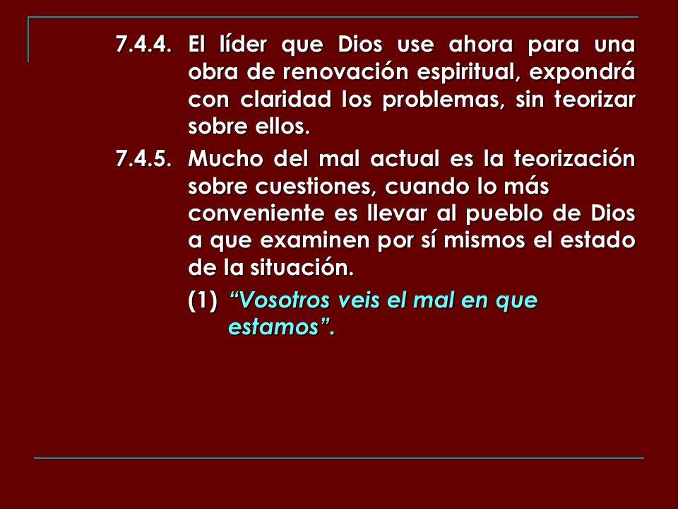 7.4.4.El líder que Dios use ahora para una obra de renovación espiritual, expondrá con claridad los problemas, sin teorizar sobre ellos. 7.4.5.Mucho d