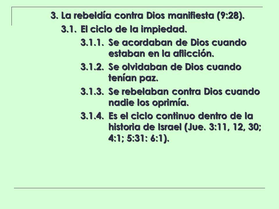 3. La rebeldía contra Dios manifiesta (9:28). 3.1.El ciclo de la impiedad. 3.1.1.Se acordaban de Dios cuando estaban en la aflicción. 3.1.2.Se olvidab