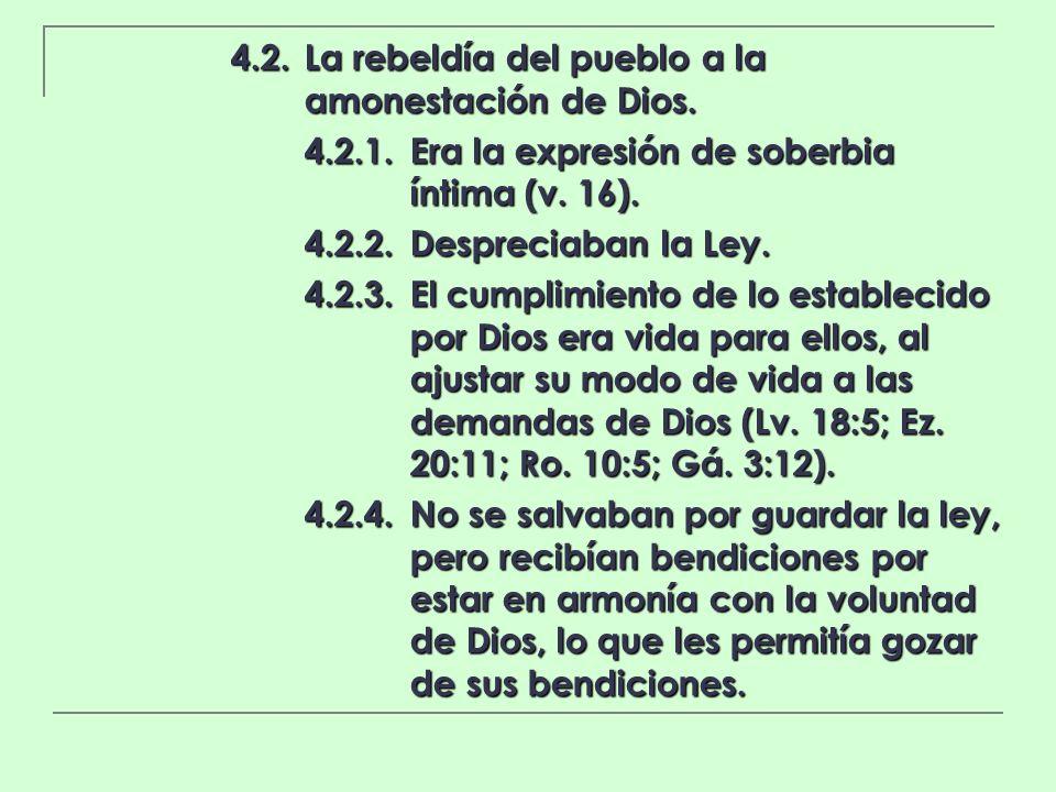4.2.La rebeldía del pueblo a la amonestación de Dios. 4.2.1.Era la expresión de soberbia íntima (v. 16). 4.2.2.Despreciaban la Ley. 4.2.3.El cumplimie