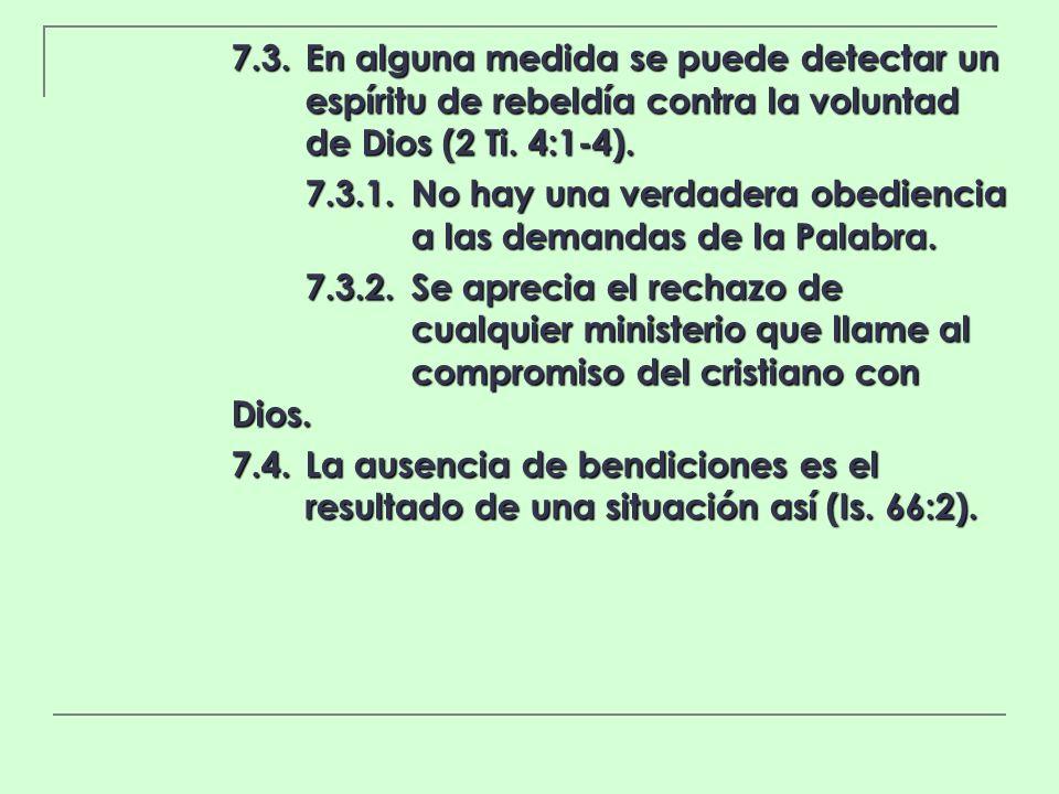 7.3.En alguna medida se puede detectar un espíritu de rebeldía contra la voluntad de Dios (2 Ti. 4:1-4). 7.3.1.No hay una verdadera obediencia a las d