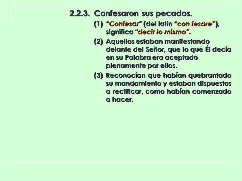 2.2.3.Confesaron sus pecados. (1) Confesar (del latín con fesare ), significa decir lo mismo. (2)Aquellos estaban manifestando delante del Señor, que