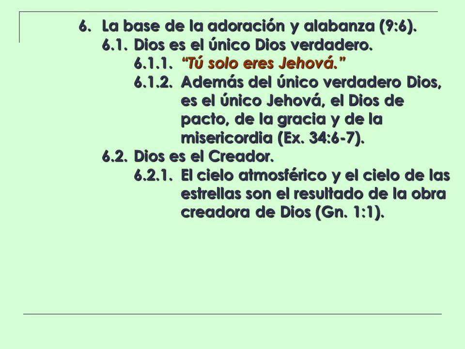 6. La base de la adoración y alabanza (9:6). 6.1.Dios es el único Dios verdadero. 6.1.1. Tú solo eres Jehová. 6.1.2.Además del único verdadero Dios, e