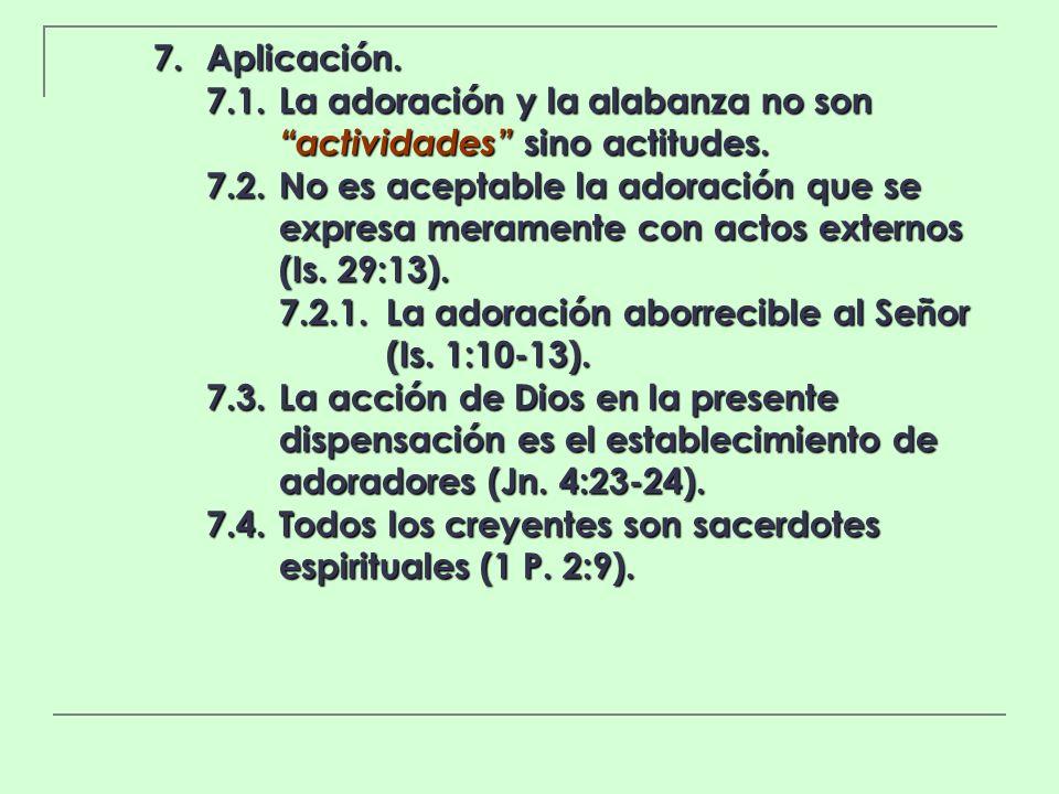 7. Aplicación. 7.1.La adoración y la alabanza no son actividades sino actitudes. 7.2.No es aceptable la adoración que se expresa meramente con actos e