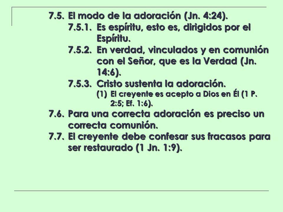 7.5.El modo de la adoración (Jn. 4:24). 7.5.1.Es espíritu, esto es, dirigidos por el Espíritu. 7.5.2.En verdad, vinculados y en comunión con el Señor,