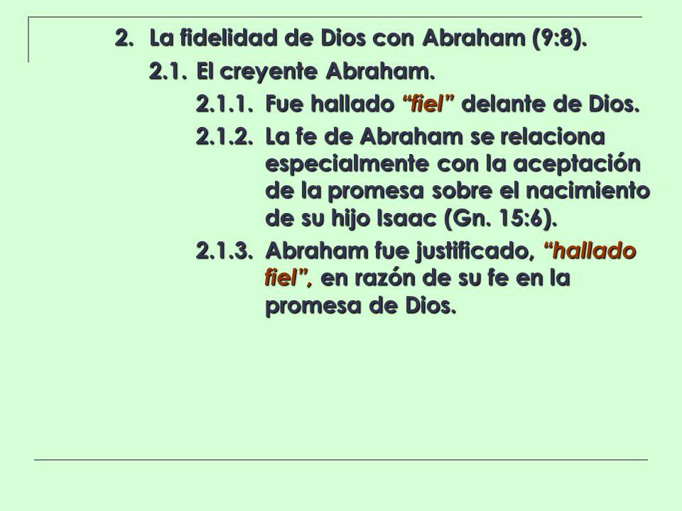 2. La fidelidad de Dios con Abraham (9:8). 2.1.El creyente Abraham. 2.1.1.Fue hallado fiel delante de Dios. 2.1.2.La fe de Abraham se relaciona especi