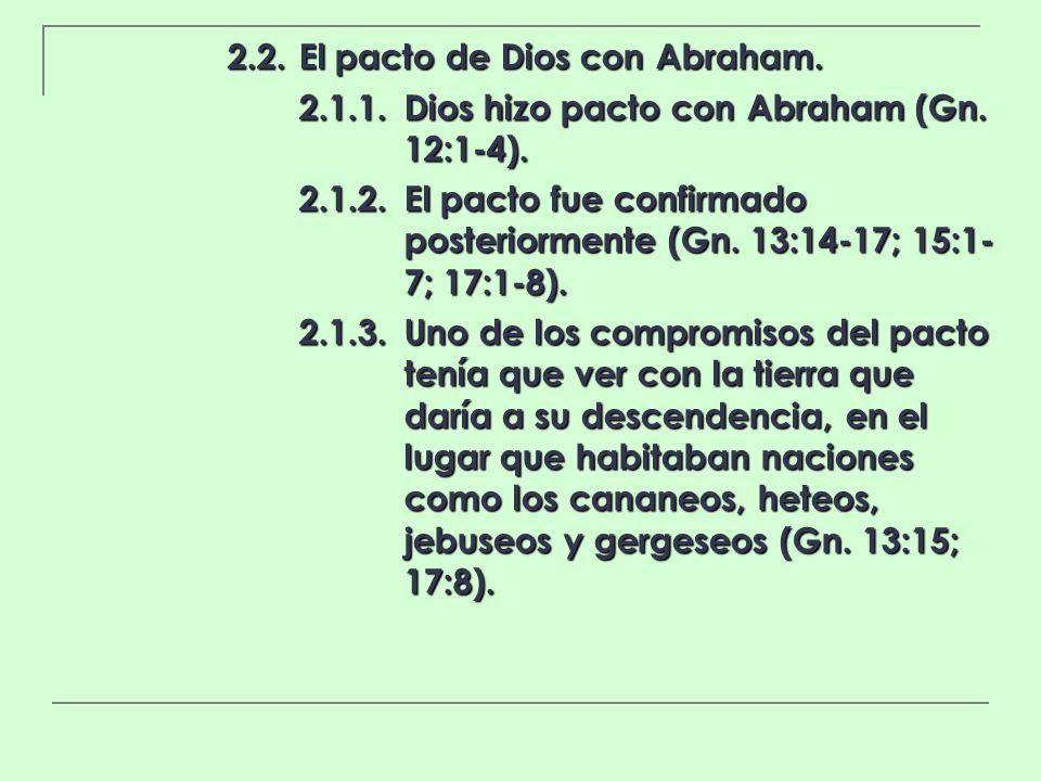 2.2.El pacto de Dios con Abraham. 2.1.1.Dios hizo pacto con Abraham (Gn. 12:1-4). 2.1.2.El pacto fue confirmado posteriormente (Gn. 13:14-17; 15:1- 7;