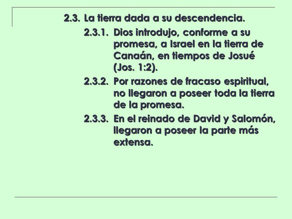 2.3.La tierra dada a su descendencia. 2.3.1.Dios introdujo, conforme a su promesa, a Israel en la tierra de Canaán, en tiempos de Josué (Jos. 1:2). 2.