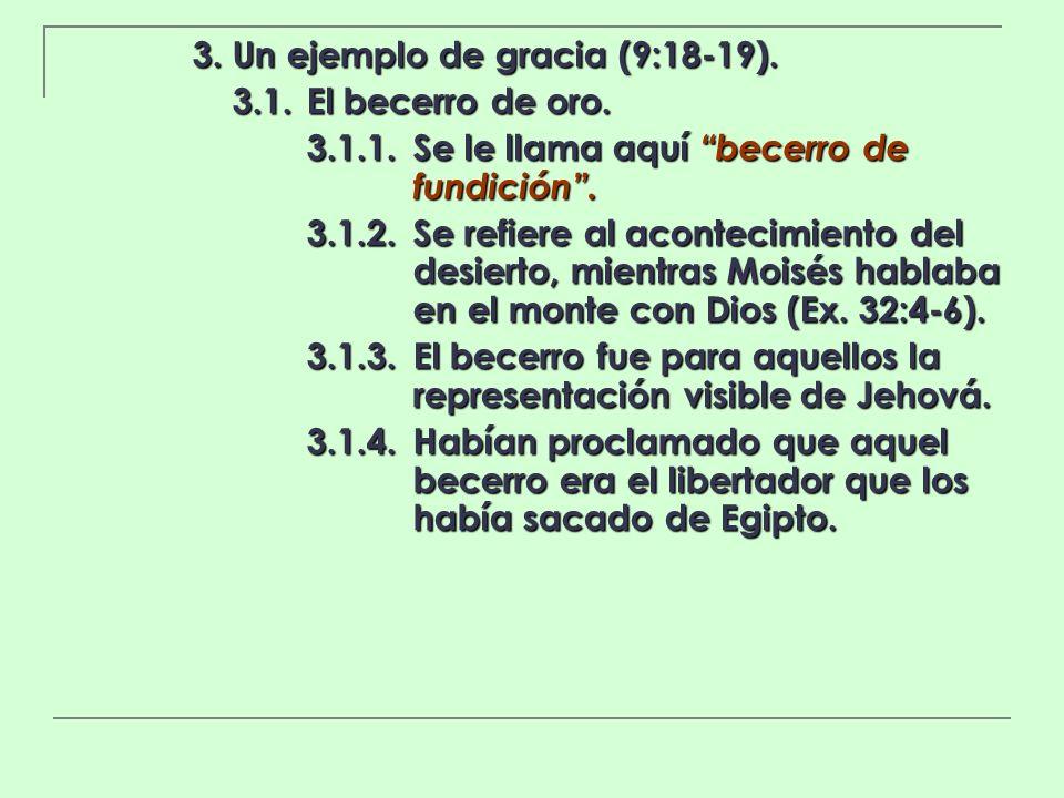 3. Un ejemplo de gracia (9:18-19). 3.1.El becerro de oro. 3.1.1.Se le llama aquí becerro de fundición. 3.1.2.Se refiere al acontecimiento del desierto