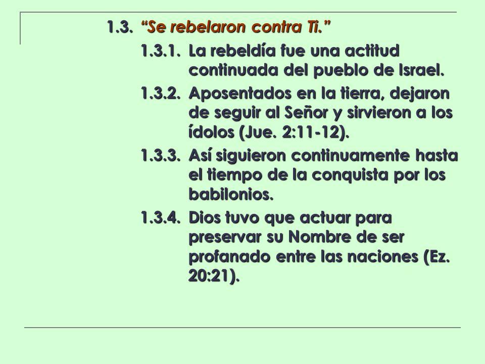 1.3. Se rebelaron contra Ti. 1.3.1.La rebeldía fue una actitud continuada del pueblo de Israel. 1.3.2.Aposentados en la tierra, dejaron de seguir al S