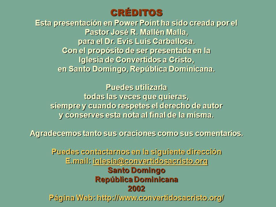 CRÉDITOS Esta presentación en Power Point ha sido creada por el Pastor José R. Mallén Malla, para el Dr. Evis Luís Carballosa. Con el propósito de ser