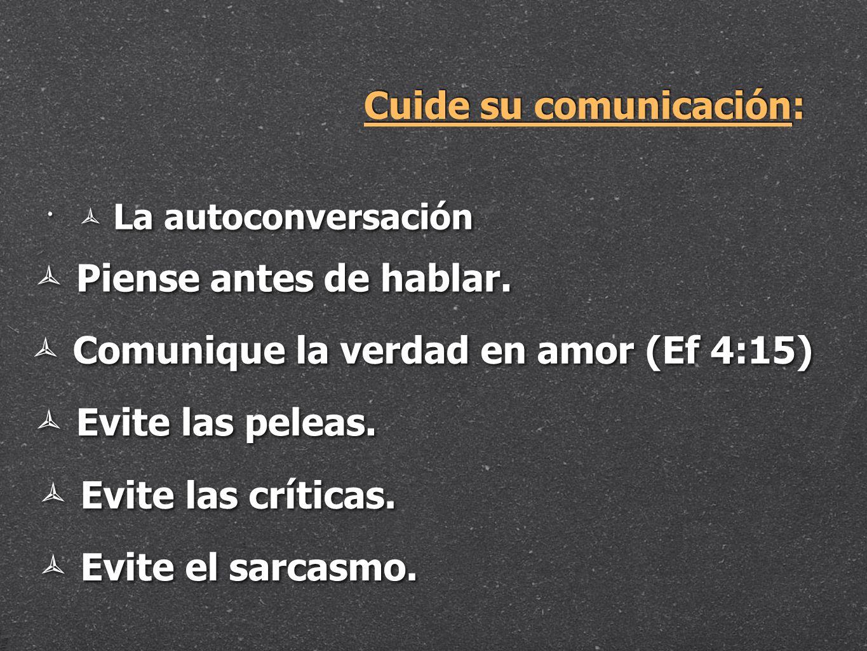 Cuide su comunicación: La autoconversación Piense antes de hablar. Comunique la verdad en amor (Ef 4:15) Evite las peleas. Evite las críticas. Evite e
