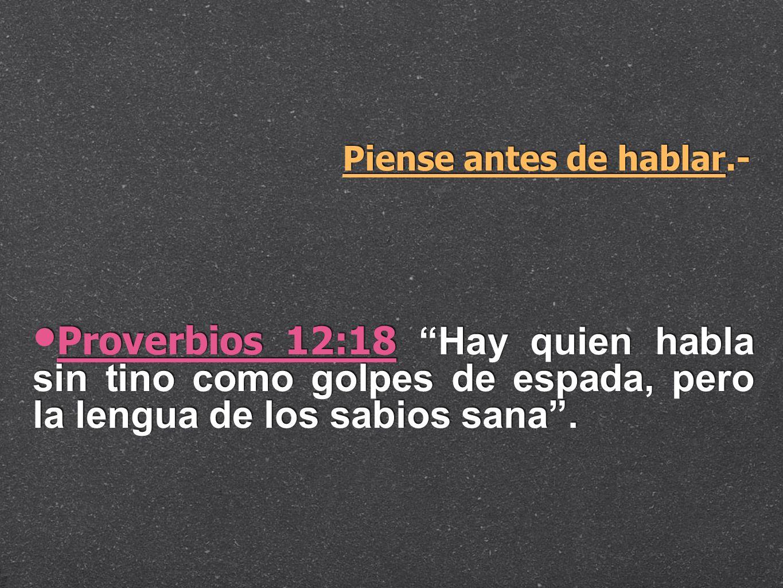 Piense antes de hablar.- Proverbios 12:18 Hay quien habla sin tino como golpes de espada, pero la lengua de los sabios sana.