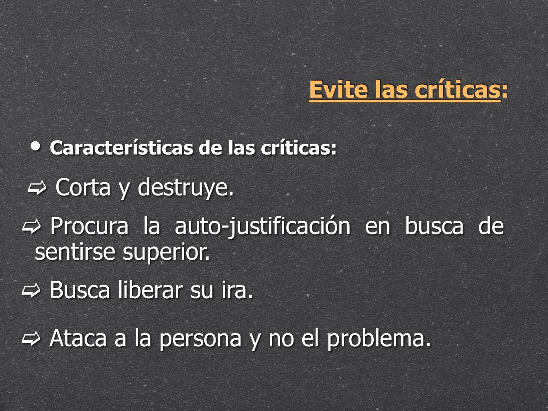 Evite las críticas: Características de las críticas: Corta y destruye. Procura la auto-justificación en busca de sentirse superior. Busca liberar su i