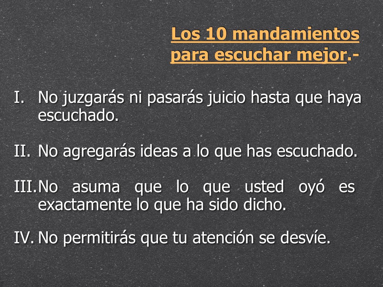Los 10 mandamientos para escuchar mejor.- I. I.No juzgarás ni pasarás juicio hasta que haya escuchado. II. II.No agregarás ideas a lo que has escuchad