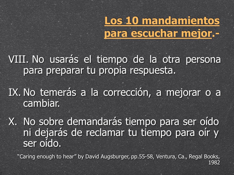 Los 10 mandamientos para escuchar mejor.- VIII. VIII. No usarás el tiempo de la otra persona para preparar tu propia respuesta. IX. IX.No temerás a la