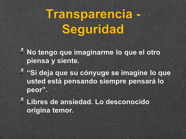 Transparencia - Seguridad No tengo que imaginarme lo que el otro piensa y siente. Si deja que su cónyuge se imagine lo que usted está pensando siempre