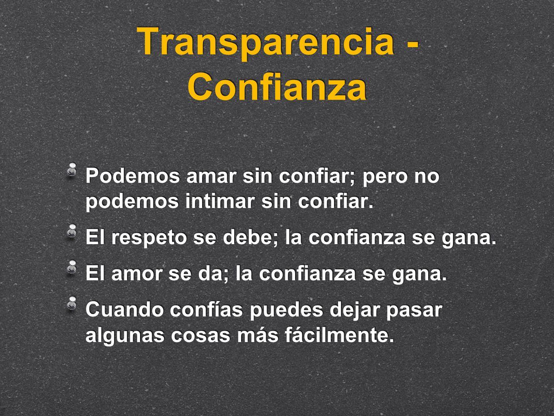 Transparencia - Confianza Podemos amar sin confiar; pero no podemos intimar sin confiar. El respeto se debe; la confianza se gana. El amor se da; la c