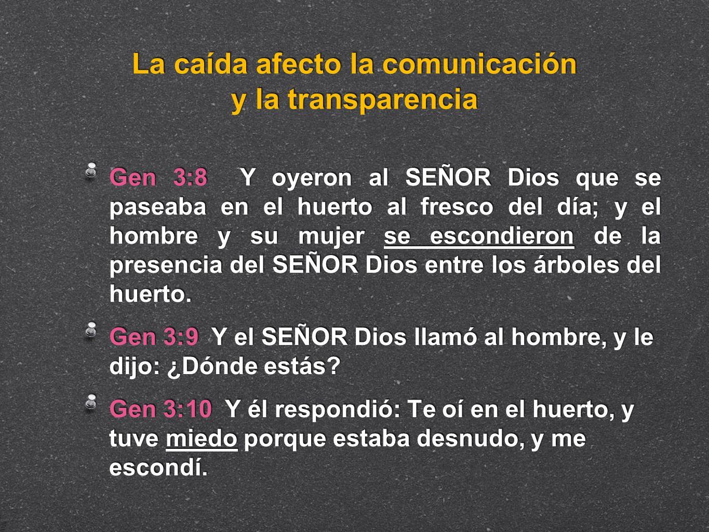 La caída afecto la comunicación y la transparencia Gen 3:8 Y oyeron al SEÑOR Dios que se paseaba en el huerto al fresco del día; y el hombre y su muje