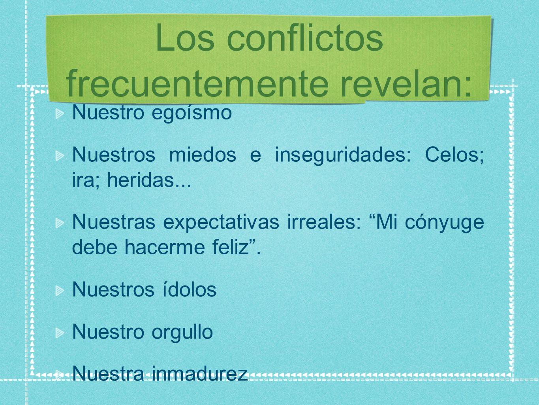 Los conflictos frecuentemente revelan: Nuestro egoísmo Nuestros miedos e inseguridades: Celos; ira; heridas...