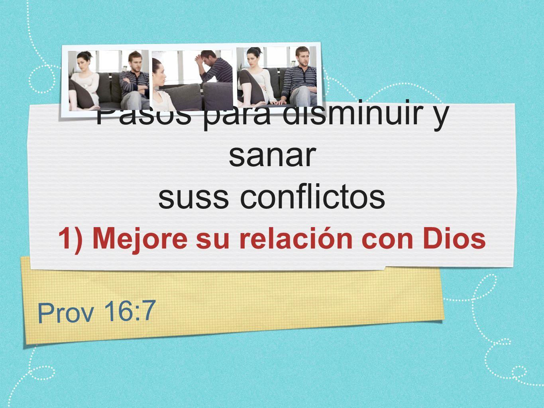Prov 16:7 Pasos para disminuir y sanar suss conflictos 1) Mejore su relación con Dios