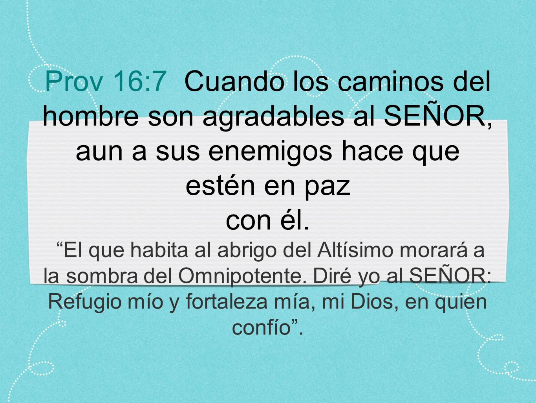 Prov 16:7 Cuando los caminos del hombre son agradables al SEÑOR, aun a sus enemigos hace que estén en paz con él.