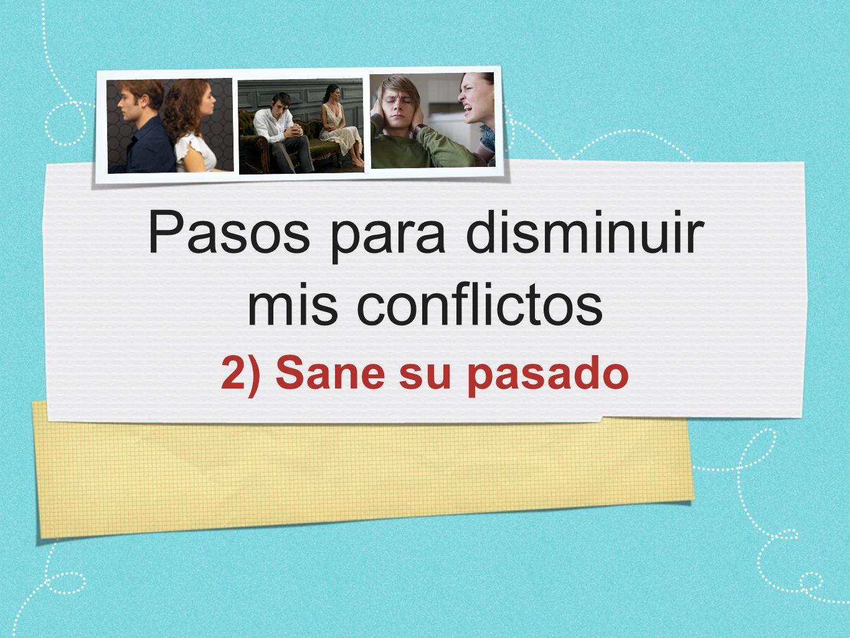 Pasos para disminuir mis conflictos 2) Sane su pasado