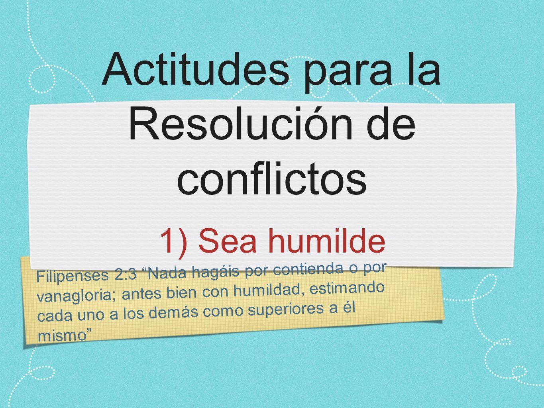 Filipenses 2:3 Nada hagáis por contienda o por vanagloria; antes bien con humildad, estimando cada uno a los demás como superiores a él mismo Actitudes para la Resolución de conflictos 1) Sea humilde