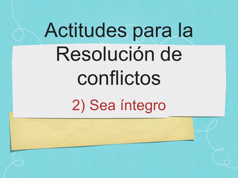 Actitudes para la Resolución de conflictos 2) Sea íntegro