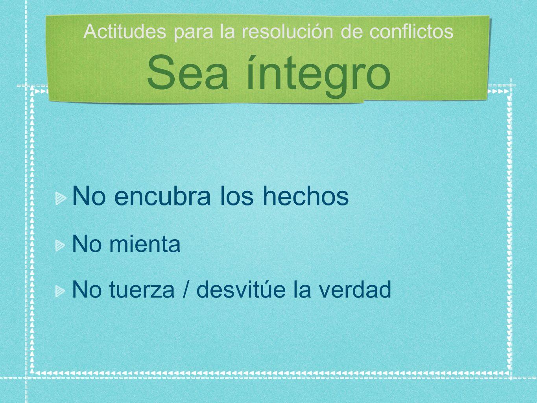 Actitudes para la resolución de conflictos Sea íntegro No encubra los hechos No mienta No tuerza / desvitúe la verdad