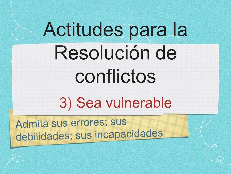 Admita sus errores; sus debilidades; sus incapacidades Actitudes para la Resolución de conflictos 3) Sea vulnerable