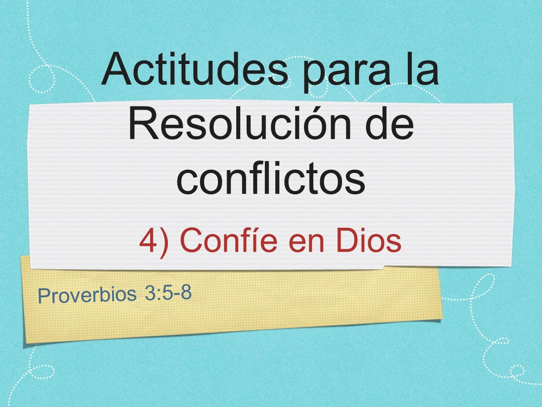 Proverbios 3:5-8 Actitudes para la Resolución de conflictos 4) Confíe en Dios