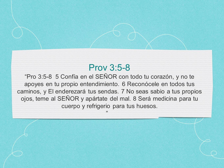 Prov 3:5-8 Pro 3:5-8 5 Confía en el SEÑOR con todo tu corazón, y no te apoyes en tu propio entendimiento.