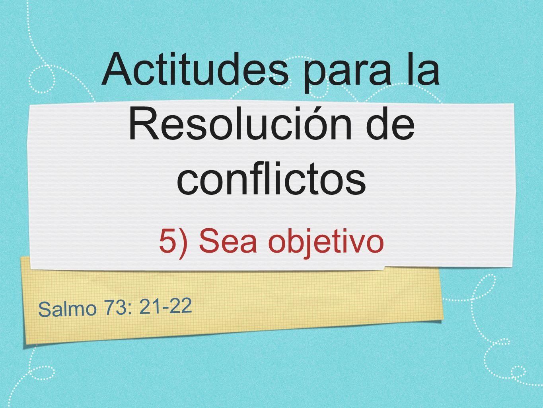 Salmo 73: 21-22 Actitudes para la Resolución de conflictos 5) Sea objetivo